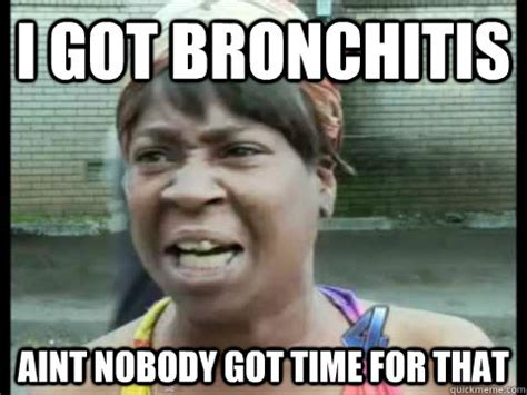 Bronchitis Meme - i got bronchitis aint nobody got time for that misc