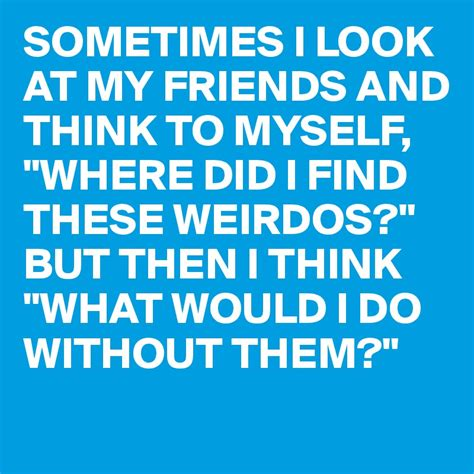 Looking For My Friend Search Sometimes I Look At My Friends And Think To Myself Quot Where Did I Find These Weirdos