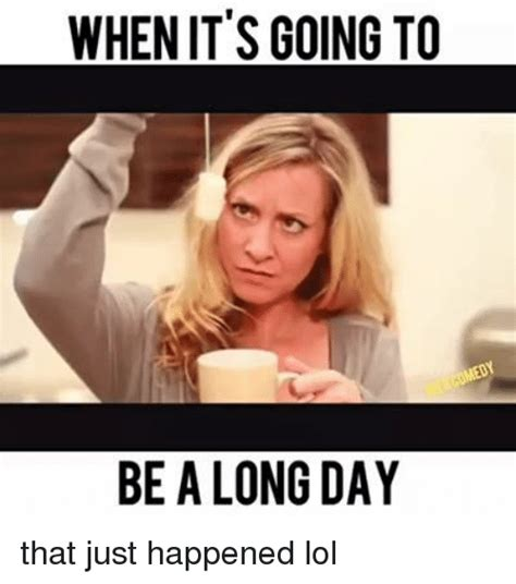 Long Ass Day Meme - when it s going to be a long day that just happened lol