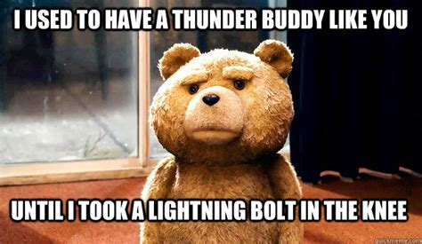 Ted Meme - i used to have a thunder buddy like you until i took a
