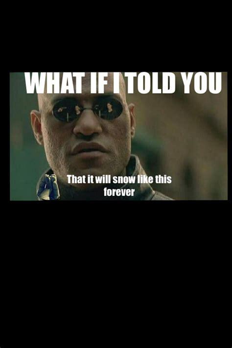Matrix Meme - what if i told you snow meme funny forever morpheus matrix