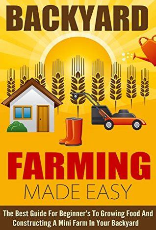 backyard farming book backyard farming made easy the best guide for beginner s to growing food and