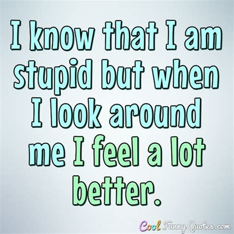 stupid quotes i that i am stupid but when i look around me i feel a