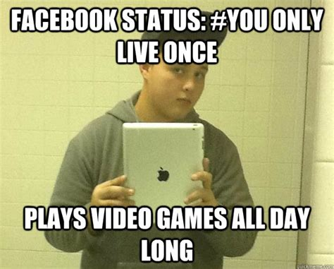 Status Meme - facebook status you only live once plays video games all