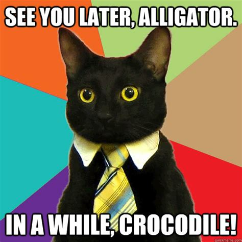 Office Cat Meme - see you later alligator in a while crocodile
