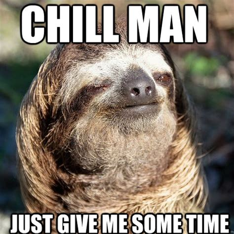 Chill Meme - chill man just give me some time 10 guy sloth quickmeme