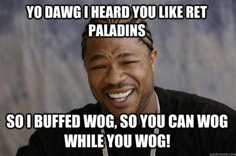 Wog Memes - yo dawg i heard you like ret paladins so i buffed wog so