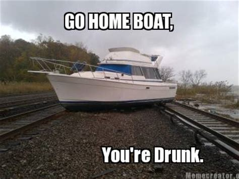Yacht Meme - meme creator go home boat you re drunk meme generator