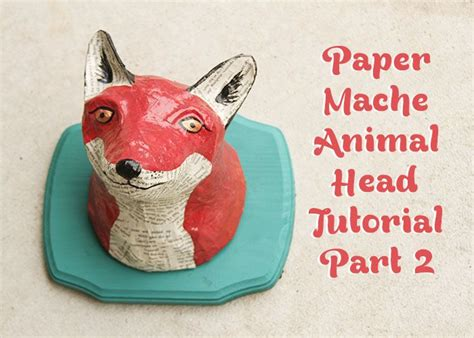 How To Make Paper Mache Animal Heads - diy paper mache animal the fox edition she s so