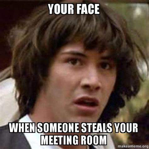 Conference Room Meme - your face when someone steals your meeting room