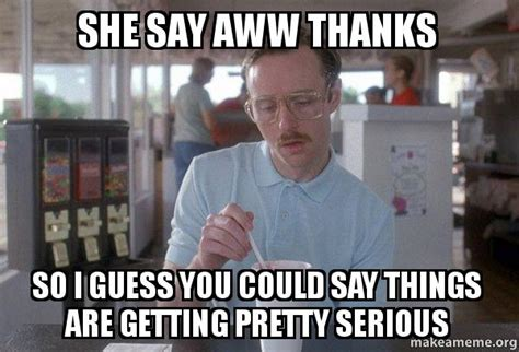 Aww Thank You Meme - she say aww thanks so i guess you could say things are