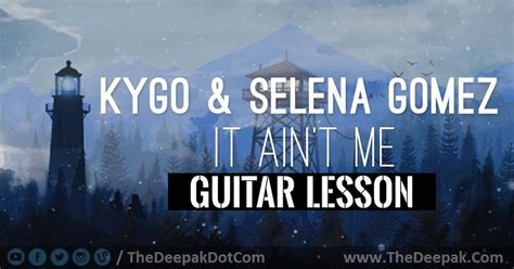 guitar tutorial urdu it aint me chords lesson tutorial kygo selena gomez