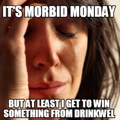 Morbid Memes - meme creator it s morbid monday but at least i get to