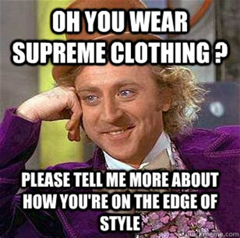 Supreme Memes - oh you wear supreme clothing please tell me more about how you re on the edge of style