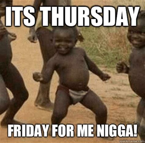 Its Friday Niggas Meme - its thursday friday for me nigga third world success