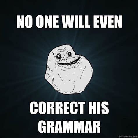 Grammar Correction Meme - no one will even correct his grammar forever alone