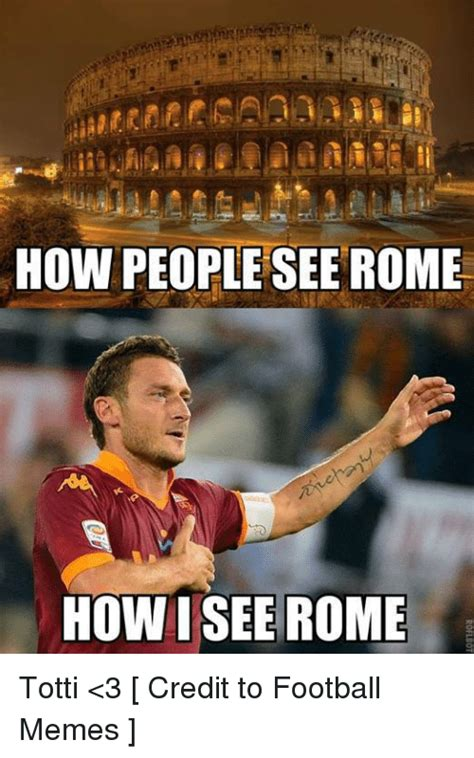 Rome Memes - how people see rome how i see rome totti