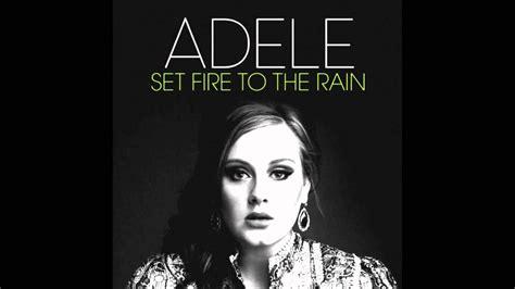 adele i set fire to the rain adele set fire to the rain lyrics adele set fire to the