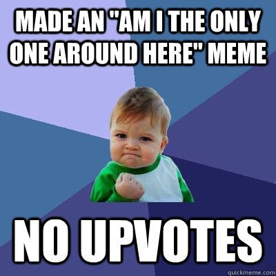 Im I The Only One Meme - made an quot am i the only one around here quot meme no upvotes