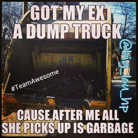 Garbage Meme - got my ex a dump truck cause after me all she picks up is