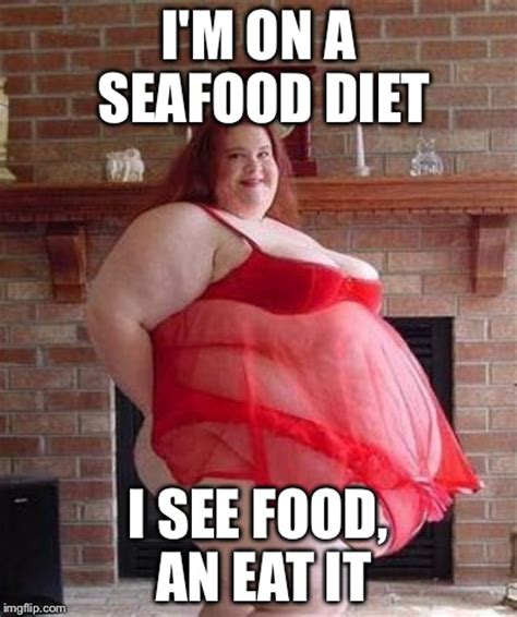 Fat Women Memes - im on a seafood diet i see food an eat it