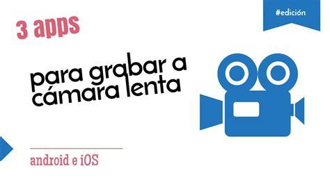 camara web para hacer videos 3 apps en ios y android para hacer v 237 deos en c 225 mara lenta