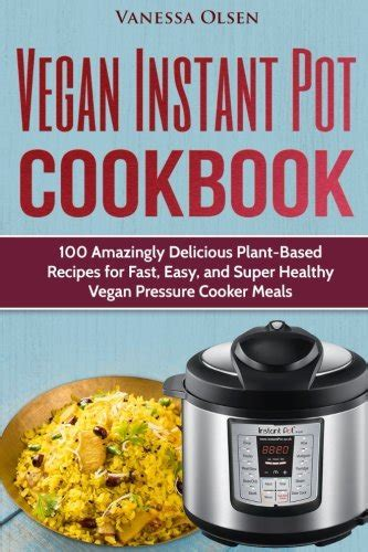instant pot cookbook for vegetarian top 100 healthy and delicious vegetarian recipes for your instant pot instant pot vegetarian cookbook books vegetarian instant pot recipes for busy weekday meals