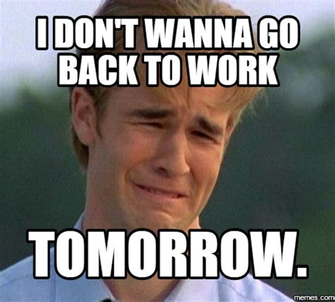 Back To Work Meme - i don t wanna go back to work tomorrow memes com