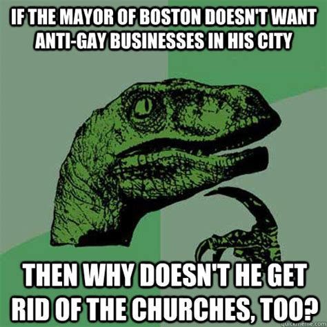Anti Gay Meme - if the mayor of boston doesn t want anti gay businesses in