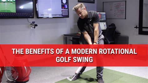 modern golf swing the benefits of a modern rotational golf swing