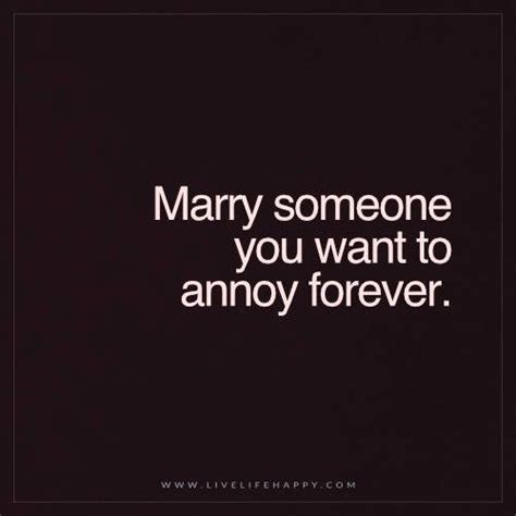 Marriage Quotes Unknown by Live Happy Quote Someone You Want To Annoy