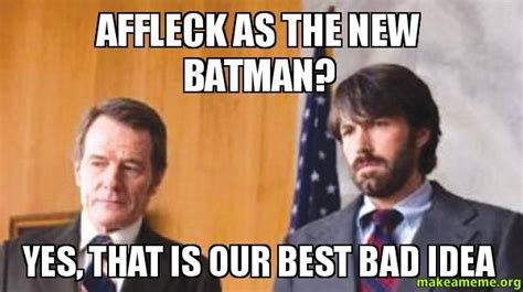 New Idea Meme - affleck as the new batman yes that is our best bad idea