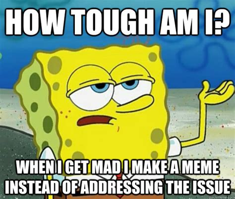 How Tough Are You Meme - how tough am i when i get mad i make a meme instead of