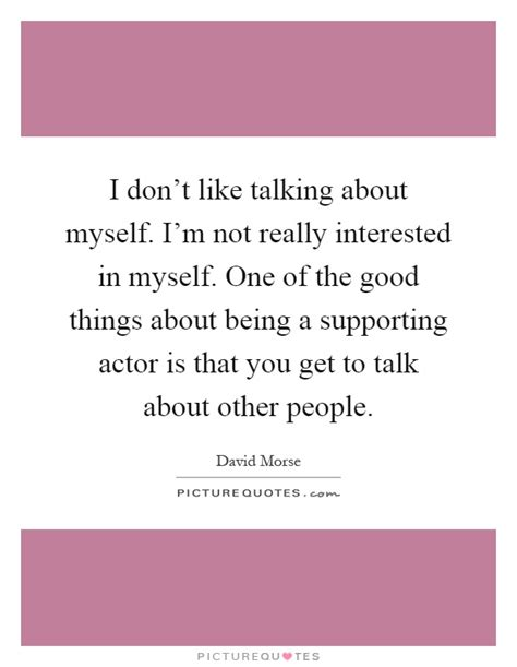 Quotes About Myself I Don T Like Talking About Myself I M Not Really