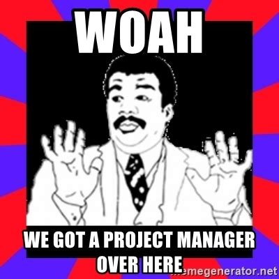 Project Management Meme - woah we got a project manager over here watch out guys