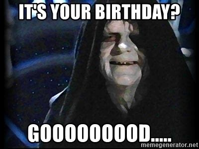Star Wars Birthday Meme - it s your birthday gooooooood star wars emperor