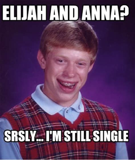 Srsly Meme - meme creator elijah and anna srsly i m still single