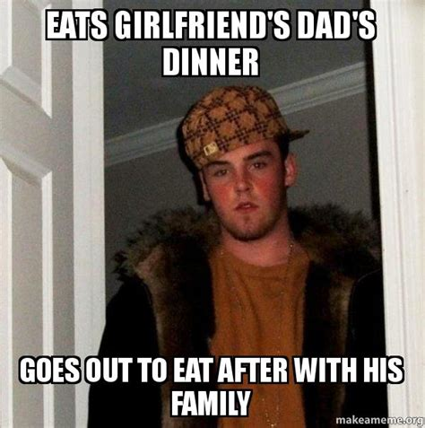 Scumbag Girlfriend Meme - eats girlfriend s dad s dinner goes out to eat after with