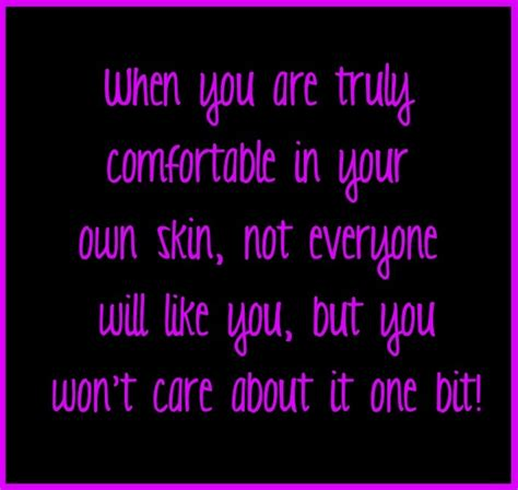 not comfortable in my own skin when you are truly comfortable in your own skin not
