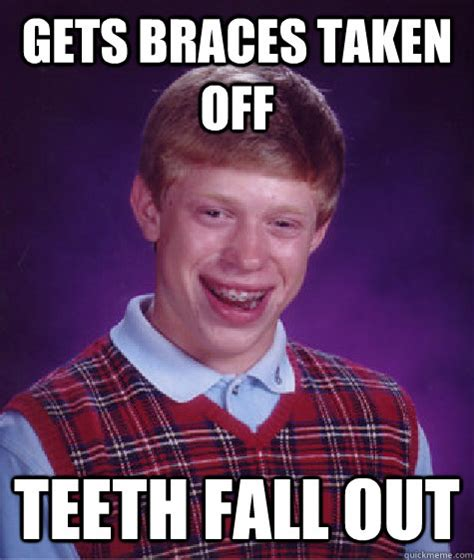 Braces Girl Meme - gets braces taken off teeth fall out bad luck brian