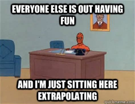Sitting Here Meme - everyone else is out having fun and i m just sitting here