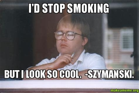 Stop Smoking Meme - i d stop smoking but i look so cool szymanski make a meme