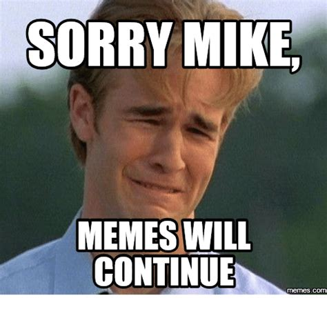 Continue Meme - sorry mike memes will continue com mike meme on me me