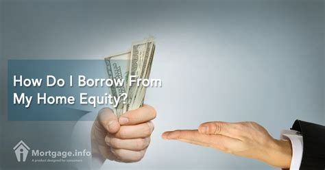 how do i borrow from my home equity mortgage info