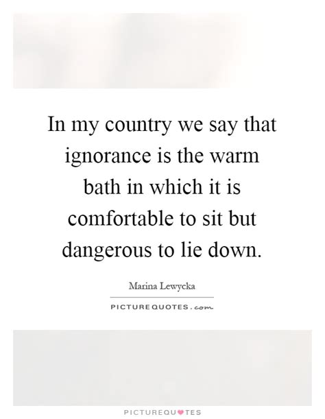 how to say comfortable in my country we say that ignorance is the warm bath in