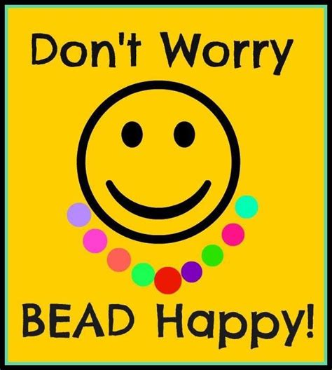 bead happy don t worry bead happy bead quotes and other inspiring
