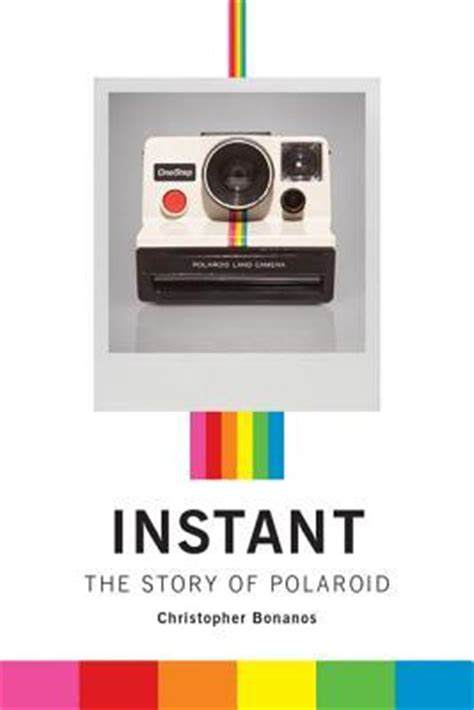 instant the story of instant the story of polaroid by christopher bonanos reviews discussion bookclubs lists