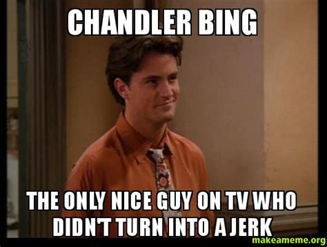 Chandler Meme - chandler bing the only nice guy on tv who didn t turn into