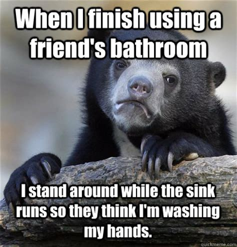 Thinking About Washing My by When I Finish Using A Friend S Bathroom I Stand Around