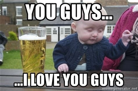 I Love You Man Memes - you guys i love you guys drunk baby 1 meme generator